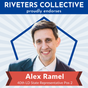 "A square image saying ""Riveters Collective proudly endorses"" in white letters on a blue background across the top. Below is a cut-out photograph of Alex Ramel from the shoulders up. Behind Alex is a blue pentagon frame, and behind that are gray, starburst rays emanating from behind Alex and stretching to the edges of the graphic. There is a red banner below Alex that says ""Alex Ramel 40th LD State Representative Pos 2"""