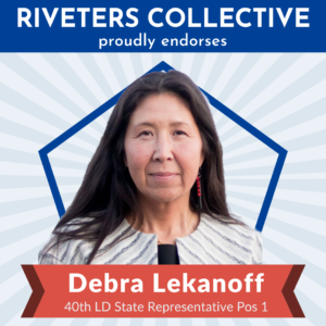 """A square image saying """"Riveters Collective proudly endorses"""" in white letters on a blue background across the top. Below is a cut-out photograph of Debra Lekanoff from the shoulders up. Behind Debra is a blue pentagon frame, and behind that are gray, starburst rays emanating from behind Debra and stretching to the edges of the graphic. There is a red banner below Debra that says """"Debra Lekanoff 40th LD State Representative Pos 1"""""""