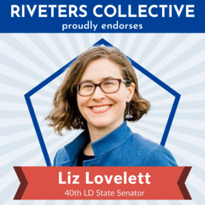 "A square image saying ""Riveters Collective proudly endorses"" in white letters on a blue background across the top. Below is a cut-out photograph of Liz Lovelett from the shoulders up. Behind Liz is a blue pentagon frame, and behind that are gray, starburst rays emanating from behind Liz and stretching to the edges of the graphic. There is a red banner below Liz that says ""Liz Lovelett 40th LD State Senator"""